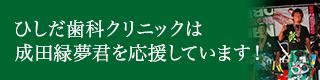 ひしだ歯科クリニックは成田緑夢君を応援しています!